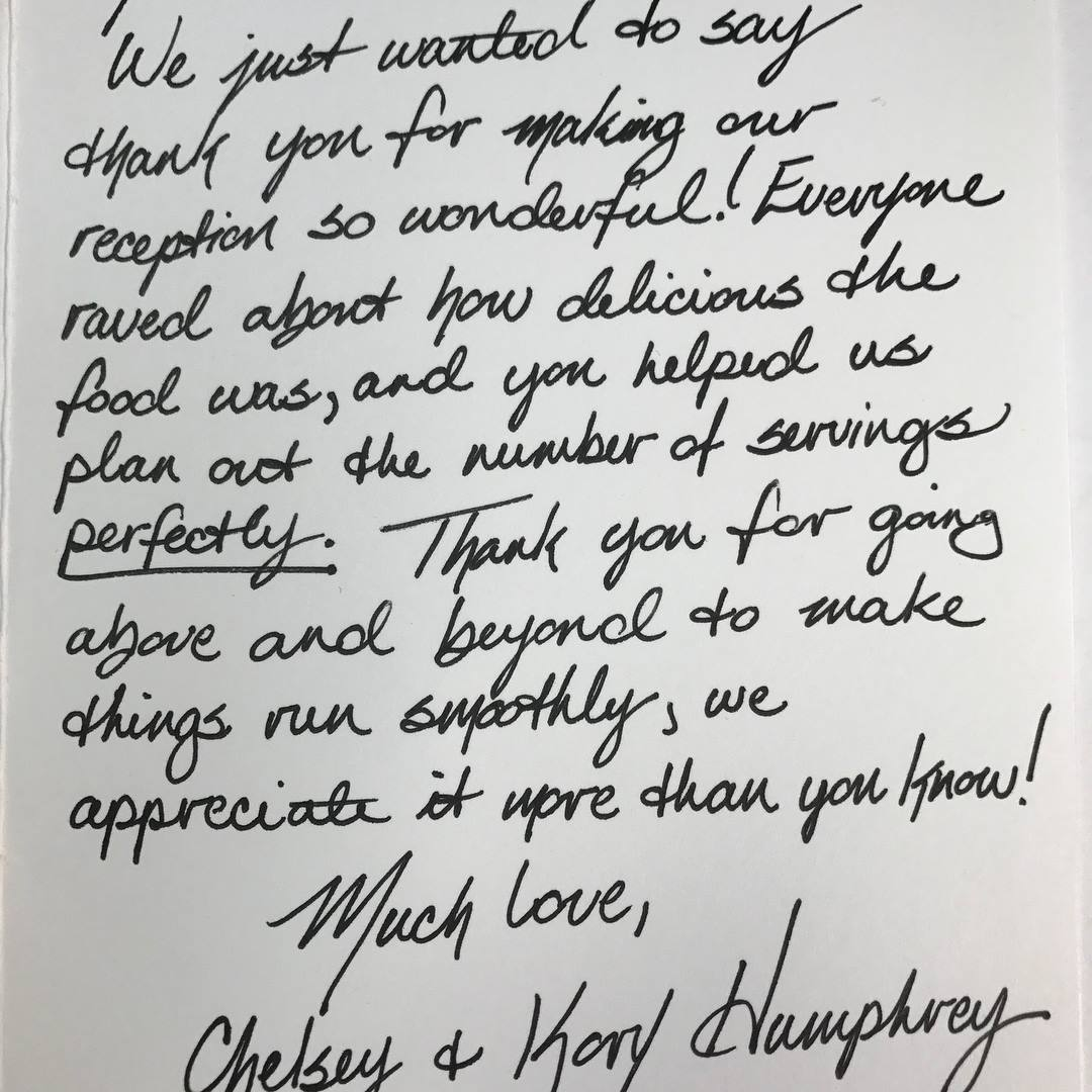 Thank you for making our reception so wonderful. Everone raved about how delicious the food was, and you helped us plan out the number of servings perfectly. Thank you for going above and beyond to make things run smoothly, we appreciate it more than you know! Much love, Chelsey & Kory Humprhey